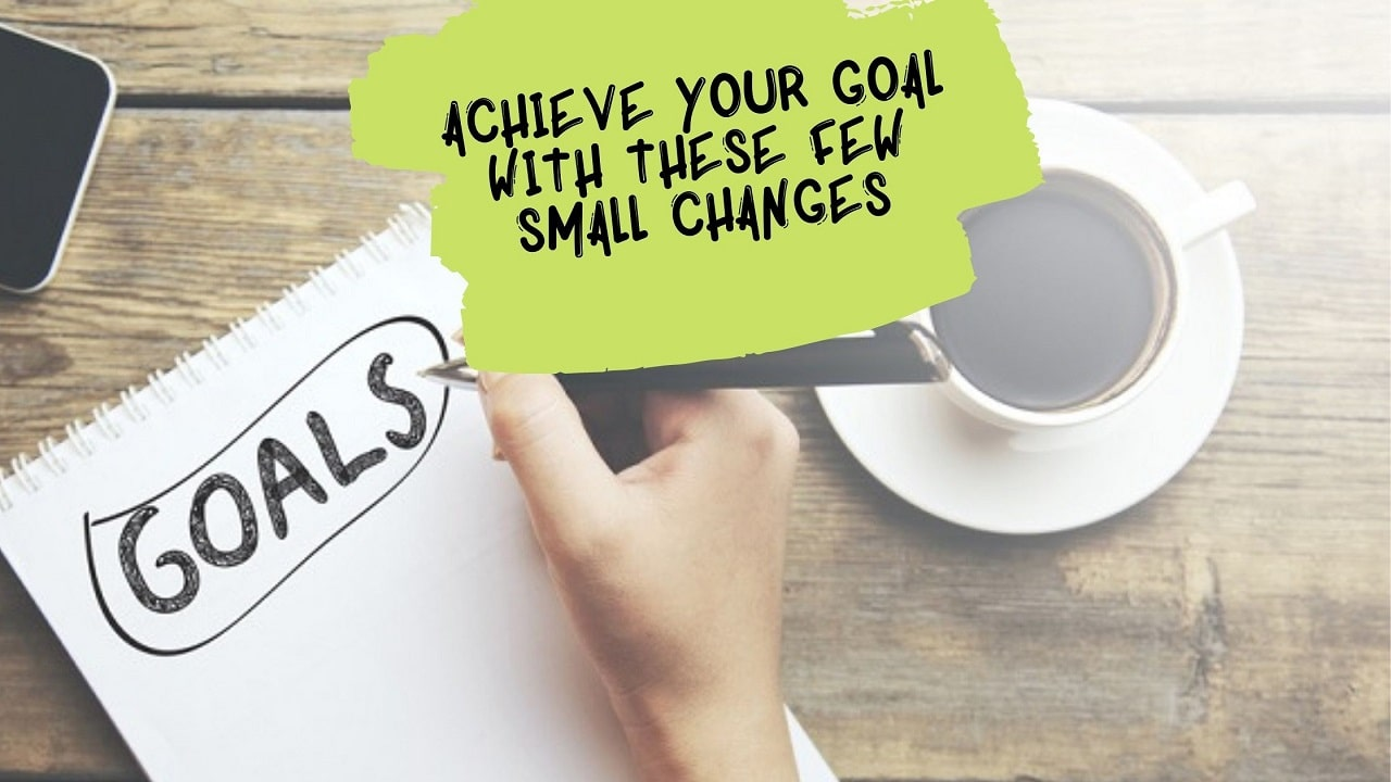 ACHIEVE YOUR GOAL WITH THESE FEW SMALL CHANGES